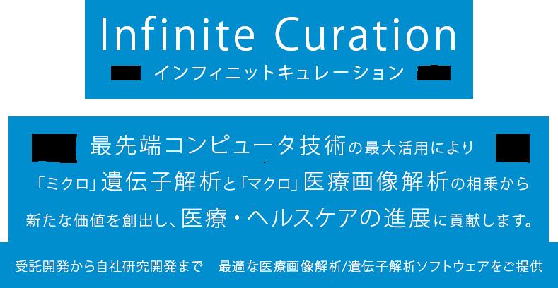 Infinite Curationインフィニットキュレーション最先端コンピュータ技術の最大活用により「ミクロ」遺伝子解析と「マクロ」医療画像解析の相乗から新たな価値を創出し、医療・ヘルスケアの進展に貢献します。